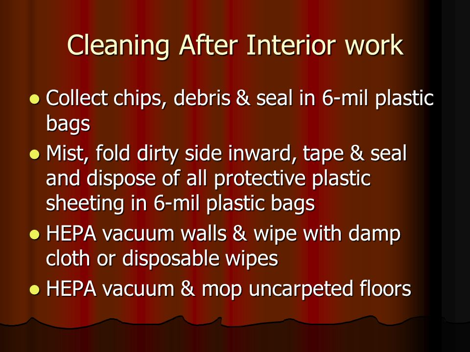 Cleaning After Interior work Collect chips, debris & seal in 6-mil plastic bags Collect chips, debris & seal in 6-mil plastic bags Mist, fold dirty side inward, tape & seal and dispose of all protective plastic sheeting in 6-mil plastic bags Mist, fold dirty side inward, tape & seal and dispose of all protective plastic sheeting in 6-mil plastic bags HEPA vacuum walls & wipe with damp cloth or disposable wipes HEPA vacuum walls & wipe with damp cloth or disposable wipes HEPA vacuum & mop uncarpeted floors HEPA vacuum & mop uncarpeted floors