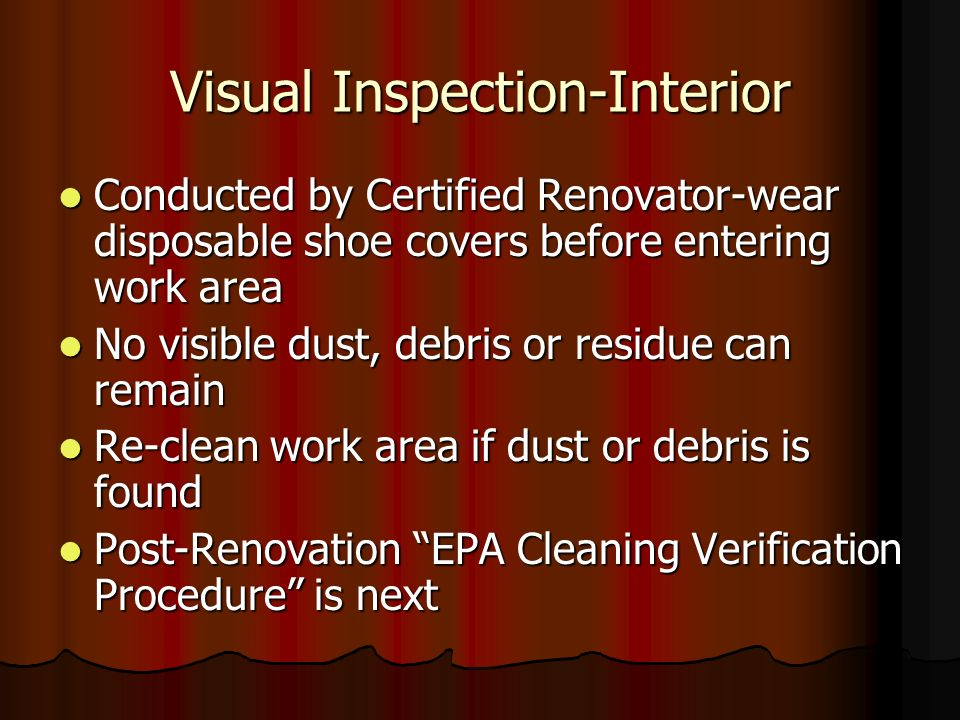 Visual Inspection-Interior Conducted by Certified Renovator-wear disposable shoe covers before entering work area Conducted by Certified Renovator-wear disposable shoe covers before entering work area No visible dust, debris or residue can remain No visible dust, debris or residue can remain Re-clean work area if dust or debris is found Re-clean work area if dust or debris is found Post-Renovation EPA Cleaning Verification Procedure is next Post-Renovation EPA Cleaning Verification Procedure is next