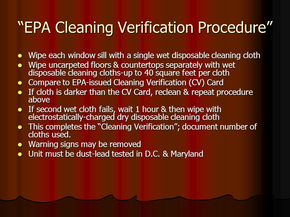EPA Cleaning Verification Procedure Wipe each window sill with a single wet disposable cleaning cloth Wipe each window sill with a single wet disposable cleaning cloth Wipe uncarpeted floors & countertops separately with wet disposable cleaning cloths-up to 40 square feet per cloth Wipe uncarpeted floors & countertops separately with wet disposable cleaning cloths-up to 40 square feet per cloth Compare to EPA-issued Cleaning Verification (CV) Card Compare to EPA-issued Cleaning Verification (CV) Card If cloth is darker than the CV Card, reclean & repeat procedure above If cloth is darker than the CV Card, reclean & repeat procedure above If second wet cloth fails, wait 1 hour & then wipe with electrostatically-charged dry disposable cleaning cloth If second wet cloth fails, wait 1 hour & then wipe with electrostatically-charged dry disposable cleaning cloth This completes the Cleaning Verification; document number of cloths used.