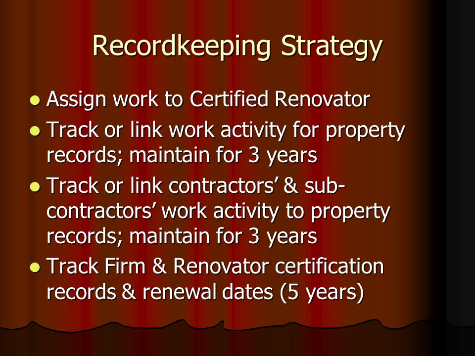 Recordkeeping Strategy Assign work to Certified Renovator Assign work to Certified Renovator Track or link work activity for property records; maintain for 3 years Track or link work activity for property records; maintain for 3 years Track or link contractors & sub- contractors work activity to property records; maintain for 3 years Track or link contractors & sub- contractors work activity to property records; maintain for 3 years Track Firm & Renovator certification records & renewal dates (5 years) Track Firm & Renovator certification records & renewal dates (5 years)