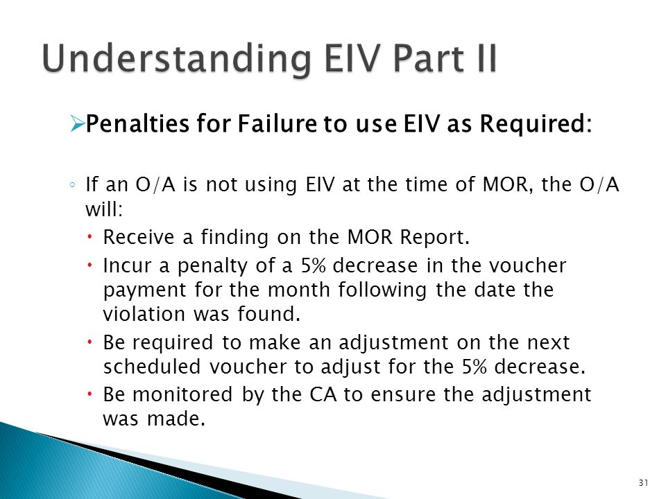 Penalties for Failure to use EIV as Required: If an O/A is not using EIV at the time of MOR, the O/A will: Receive a finding on the MOR Report. Incur