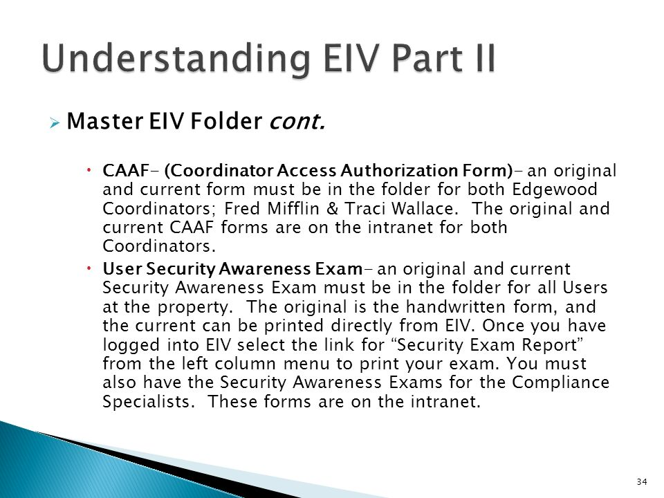 Master EIV Folder cont. CAAF- (Coordinator Access Authorization Form)- an original and current form must be in the folder for both Edgewood Coordinato