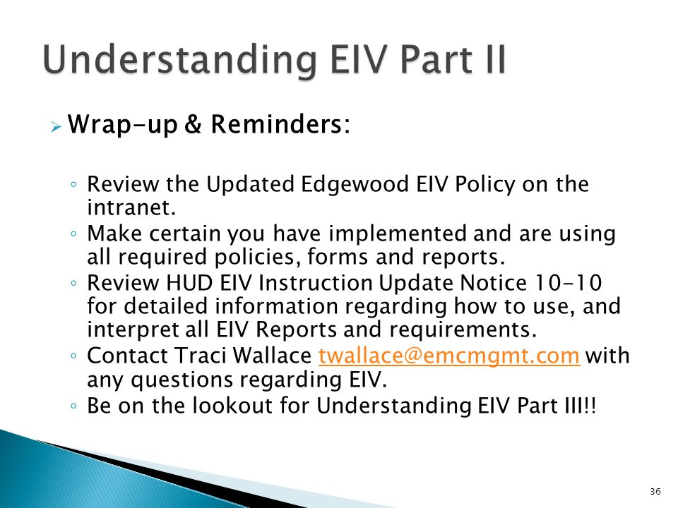 Wrap-up & Reminders: Review the Updated Edgewood EIV Policy on the intranet. Make certain you have implemented and are using all required policies, fo