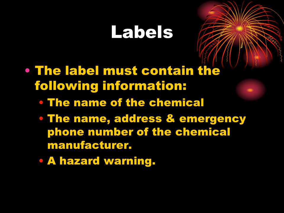 The label must contain the following information: The name of the chemical The name, address & emergency phone number of the chemical manufacturer.