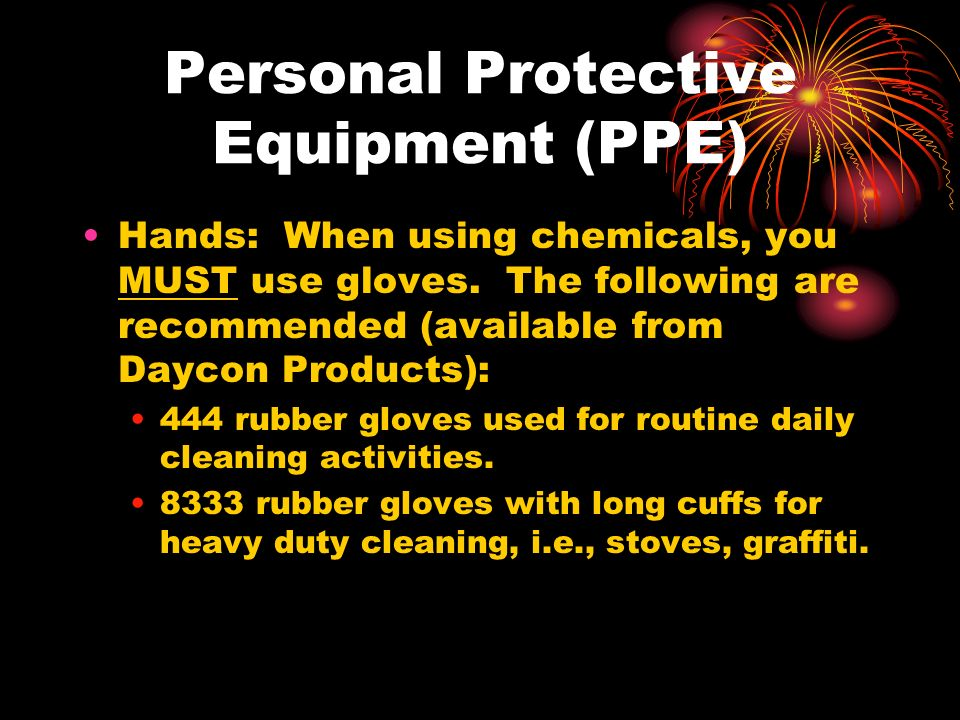 Personal Protective Equipment (PPE) Hands: When using chemicals, you MUST use gloves.