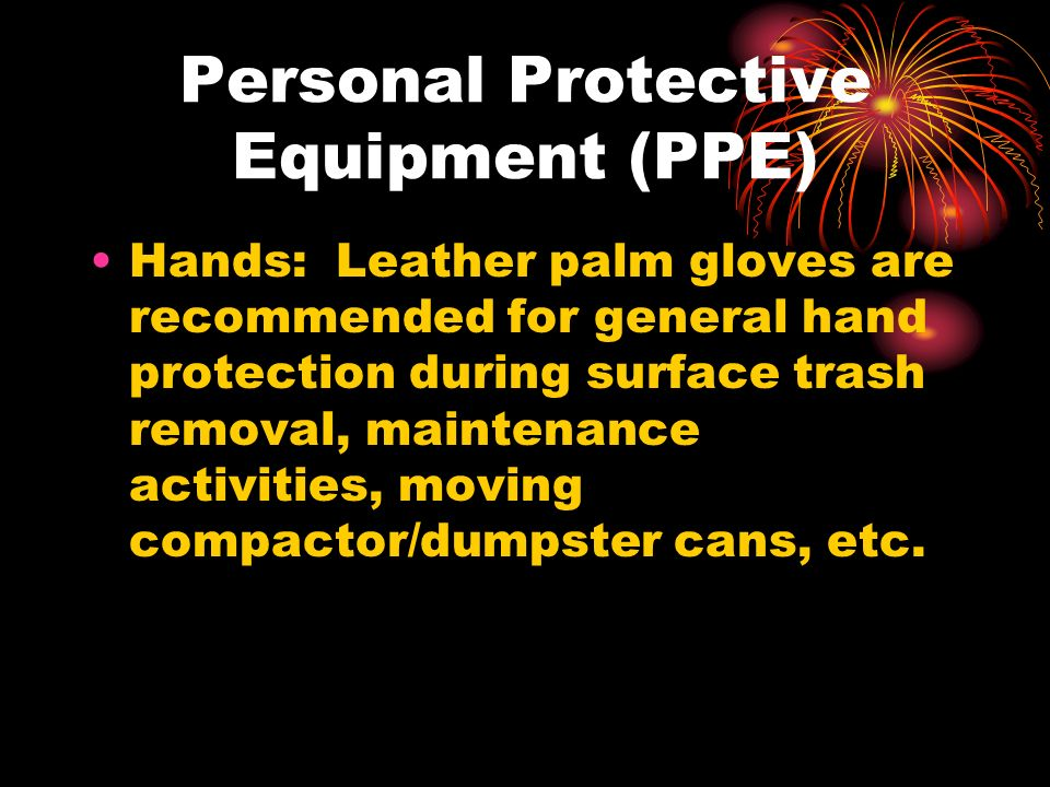 Personal Protective Equipment (PPE) Hands: Leather palm gloves are recommended for general hand protection during surface trash removal, maintenance activities, moving compactor/dumpster cans, etc.