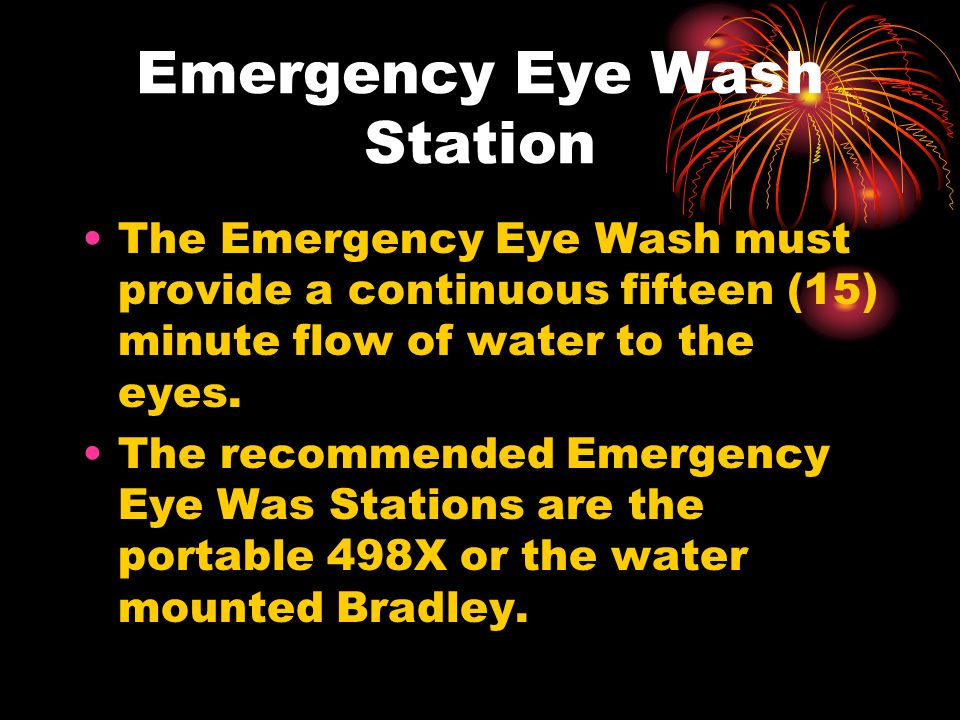 Emergency Eye Wash Station The Emergency Eye Wash must provide a continuous fifteen (15) minute flow of water to the eyes.