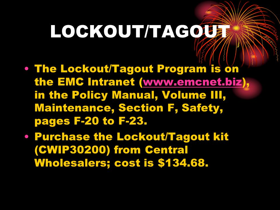 LOCKOUT/TAGOUT The Lockout/Tagout Program is on the EMC Intranet (www.emcnet.biz), in the Policy Manual, Volume III, Maintenance, Section F, Safety, pages F-20 to F-23.www.emcnet.biz Purchase the Lockout/Tagout kit (CWIP30200) from Central Wholesalers; cost is $134.68.