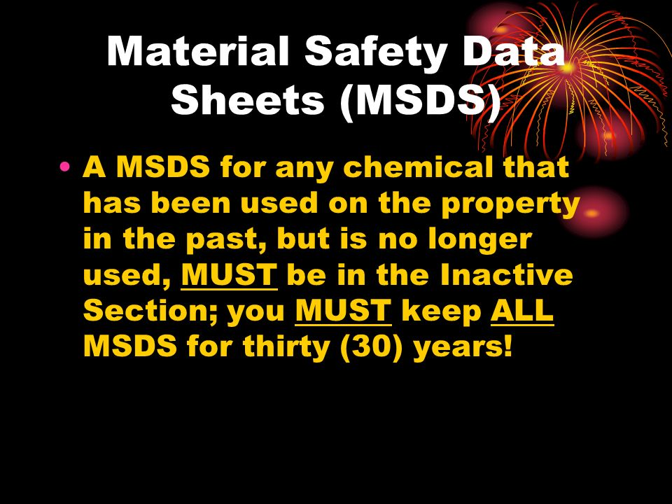 Material Safety Data Sheets (MSDS) A MSDS for any chemical that has been used on the property in the past, but is no longer used, MUST be in the Inactive Section; you MUST keep ALL MSDS for thirty (30) years!