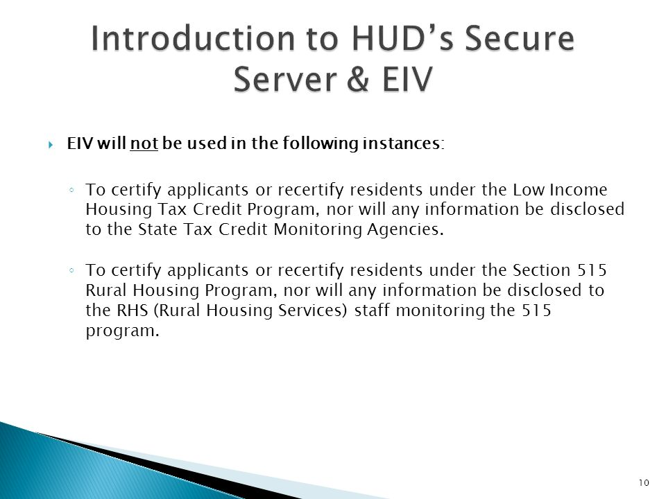 EIV will not be used in the following instances: To certify applicants or recertify residents under the Low Income Housing Tax Credit Program, nor wil