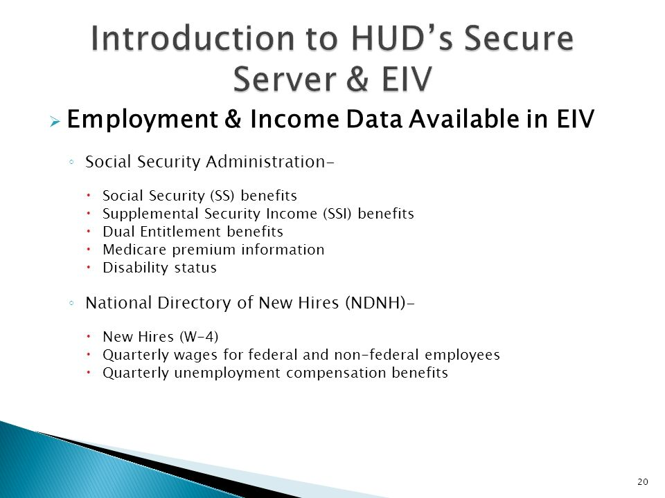 Employment & Income Data Available in EIV Social Security Administration- Social Security (SS) benefits Supplemental Security Income (SSI) benefits Du