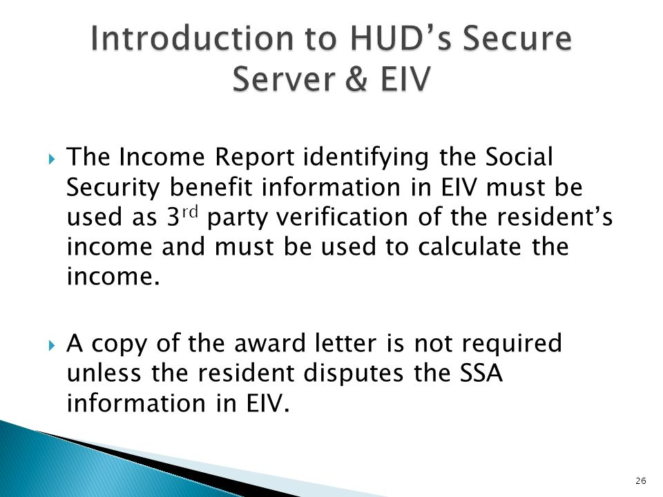 The Income Report identifying the Social Security benefit information in EIV must be used as 3 rd party verification of the residents income and must