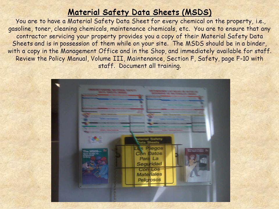 Material Safety Data Sheets (MSDS) You are to have a Material Safety Data Sheet for every chemical on the property, i.e., gasoline, toner, cleaning chemicals, maintenance chemicals, etc.