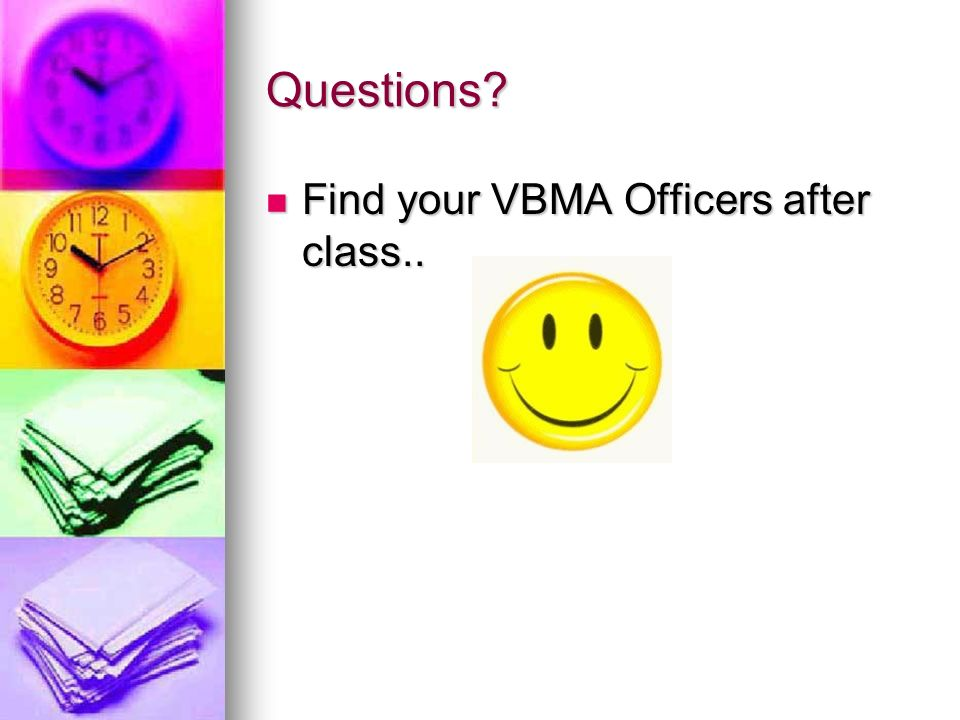 Questions? Find your VBMA Officers after class.. Find your VBMA Officers after class..