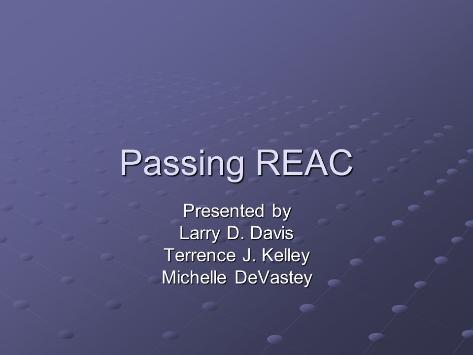 Passing REAC Presented by Larry D. Davis Terrence J. Kelley Michelle DeVastey