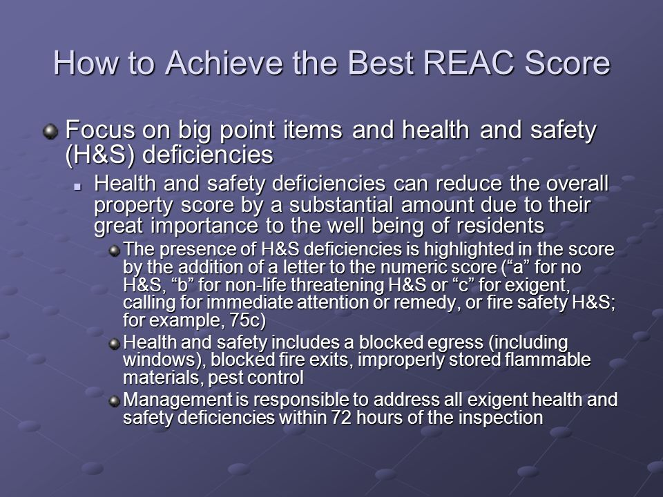 How to Achieve the Best REAC Score Focus on big point items and health and safety (H&S) deficiencies Health and safety deficiencies can reduce the ove