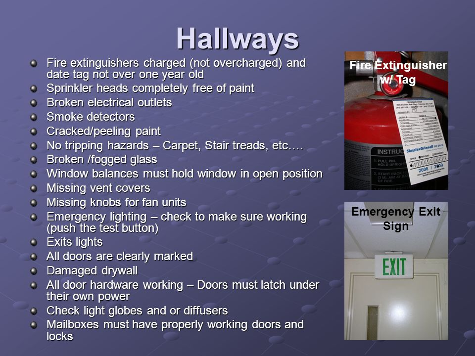 Hallways Fire extinguishers charged (not overcharged) and date tag not over one year old Sprinkler heads completely free of paint Broken electrical ou