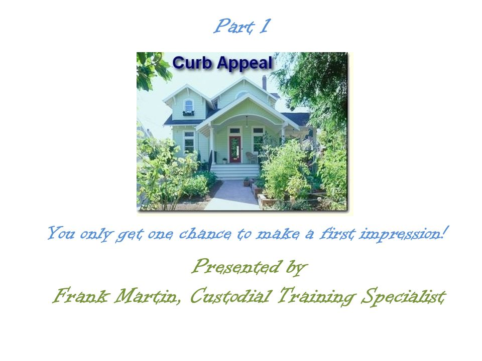 Presented by Frank Martin, Custodial Training Specialist Part 1 You only get one chance to make a first impression!