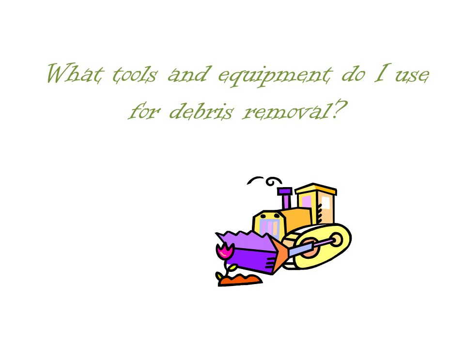 What tools and equipment do I use for debris removal