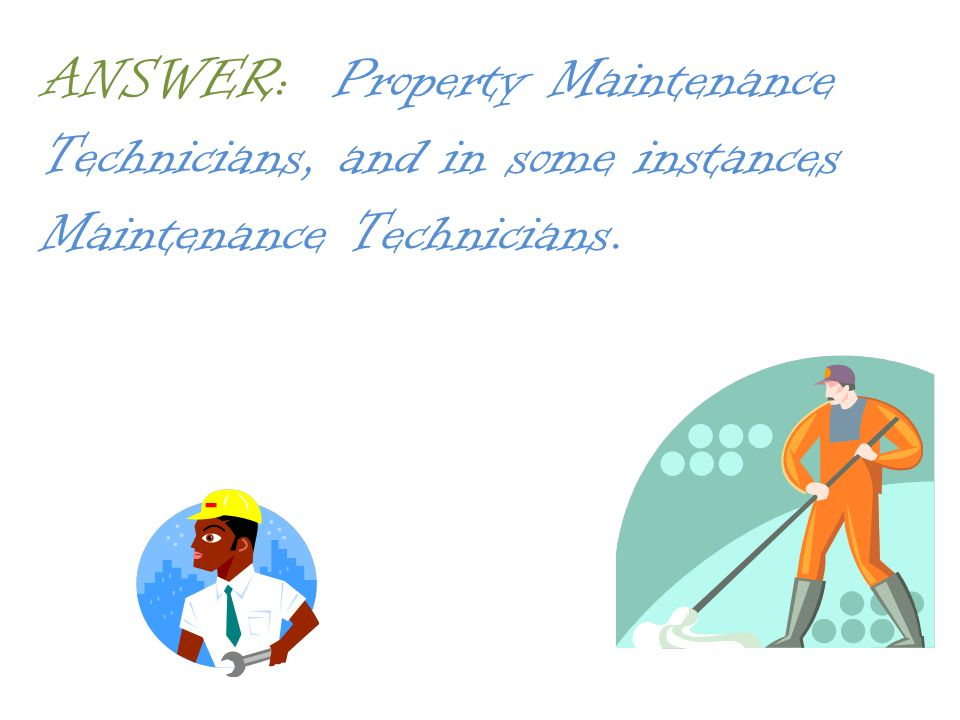 ANSWER: Property Maintenance Technicians, and in some instances Maintenance Technicians.