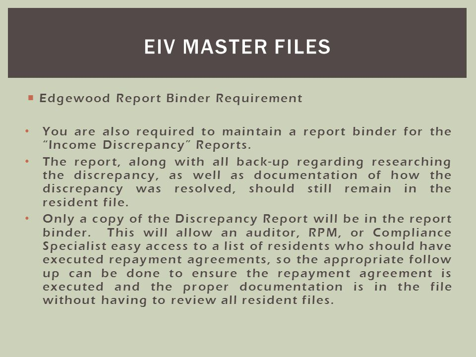 Edgewood Report Binder Requirement You are also required to maintain a report binder for the Income Discrepancy Reports. The report, along with all ba