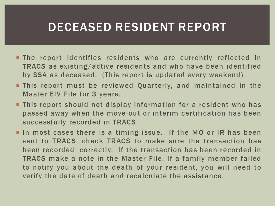 The report identifies residents who are currently reflected in TRACS as existing/active residents and who have been identified by SSA as deceased. (Th