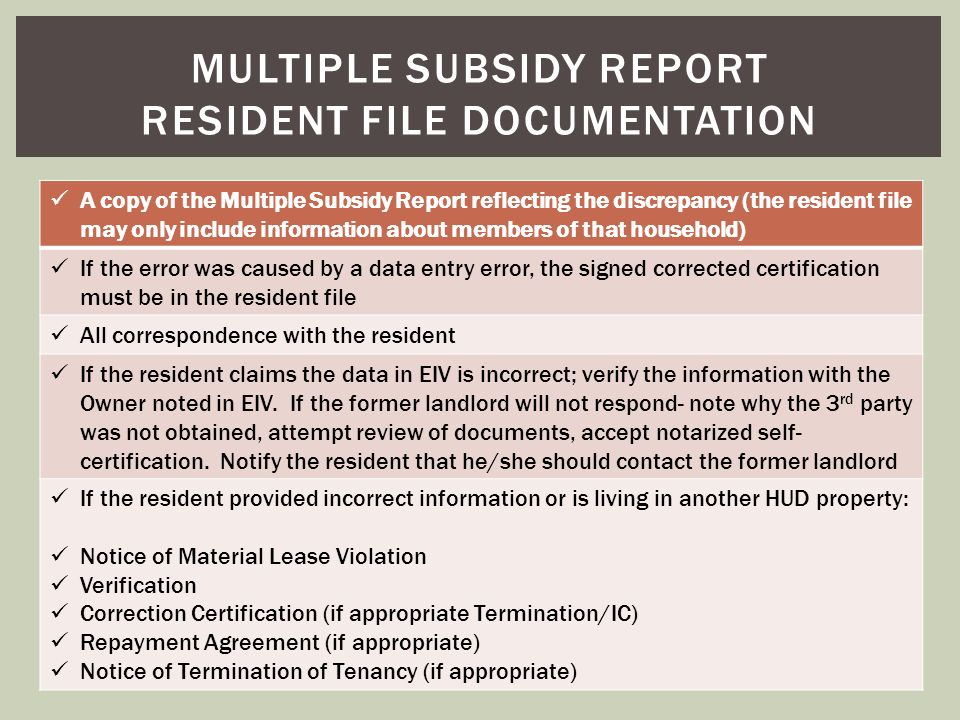 A copy of the Multiple Subsidy Report reflecting the discrepancy (the resident file may only include information about members of that household) If t