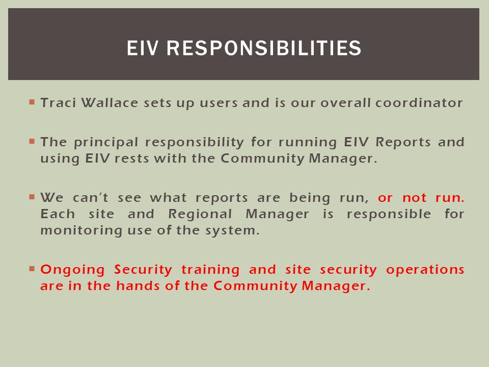 Traci Wallace sets up users and is our overall coordinator The principal responsibility for running EIV Reports and using EIV rests with the Community