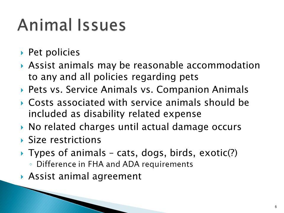 Pet policies Assist animals may be reasonable accommodation to any and all policies regarding pets Pets vs. Service Animals vs. Companion Animals Cost