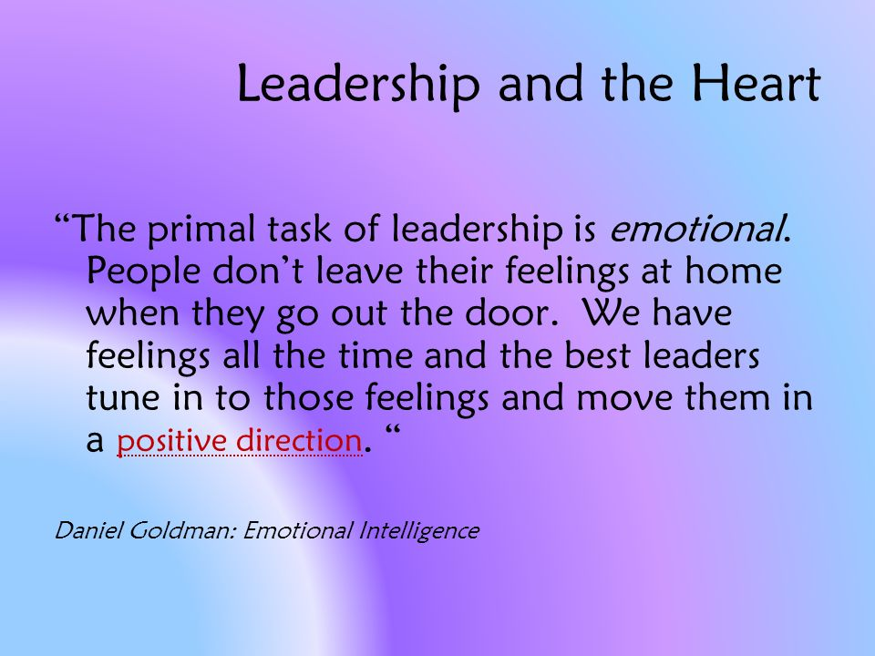 Leadership and the Heart The primal task of leadership is emotional.