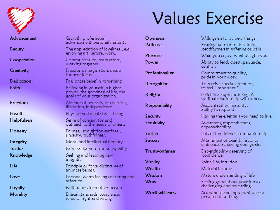 Values Exercise AdvancementGrowth, professional advancement, personal maturity BeautyThe appreciation of loveliness, e.g.