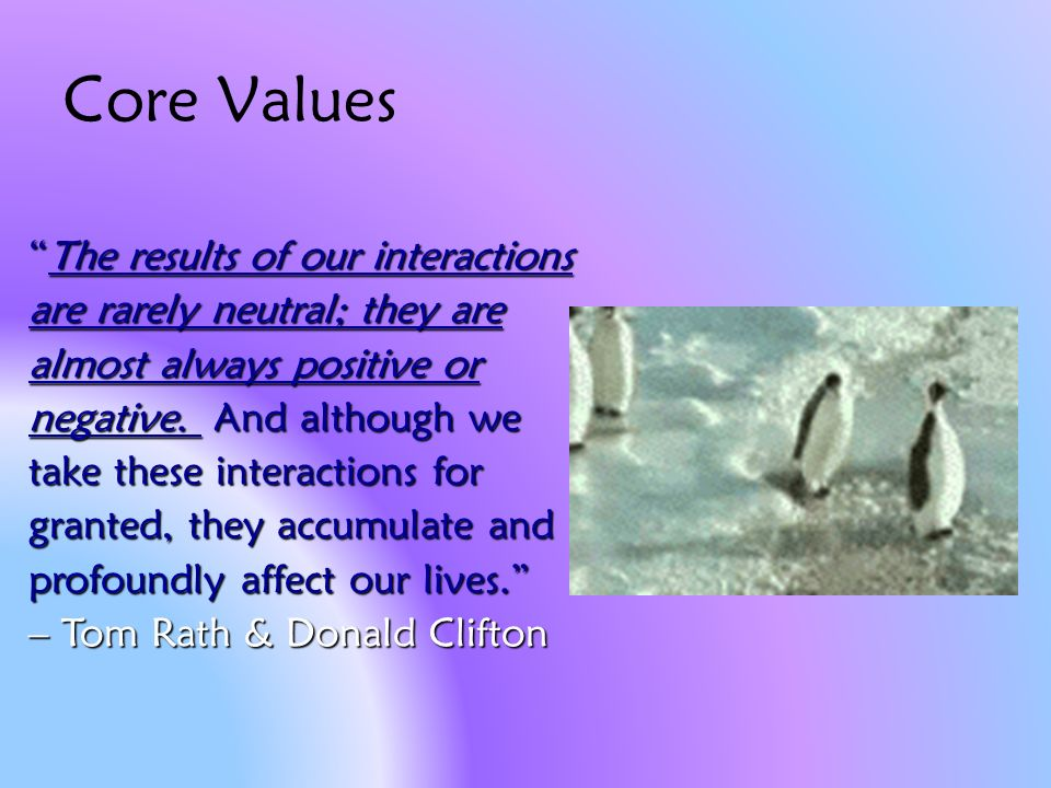 Core Values The results of our interactions are rarely neutral; they are almost always positive or negative.
