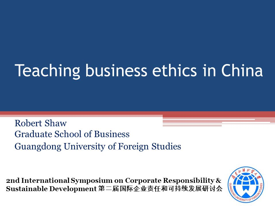 Teaching business ethics in China Robert Shaw Graduate School of Business Guangdong University of Foreign Studies 2nd International Symposium on Corporate Responsibility & Sustainable Development