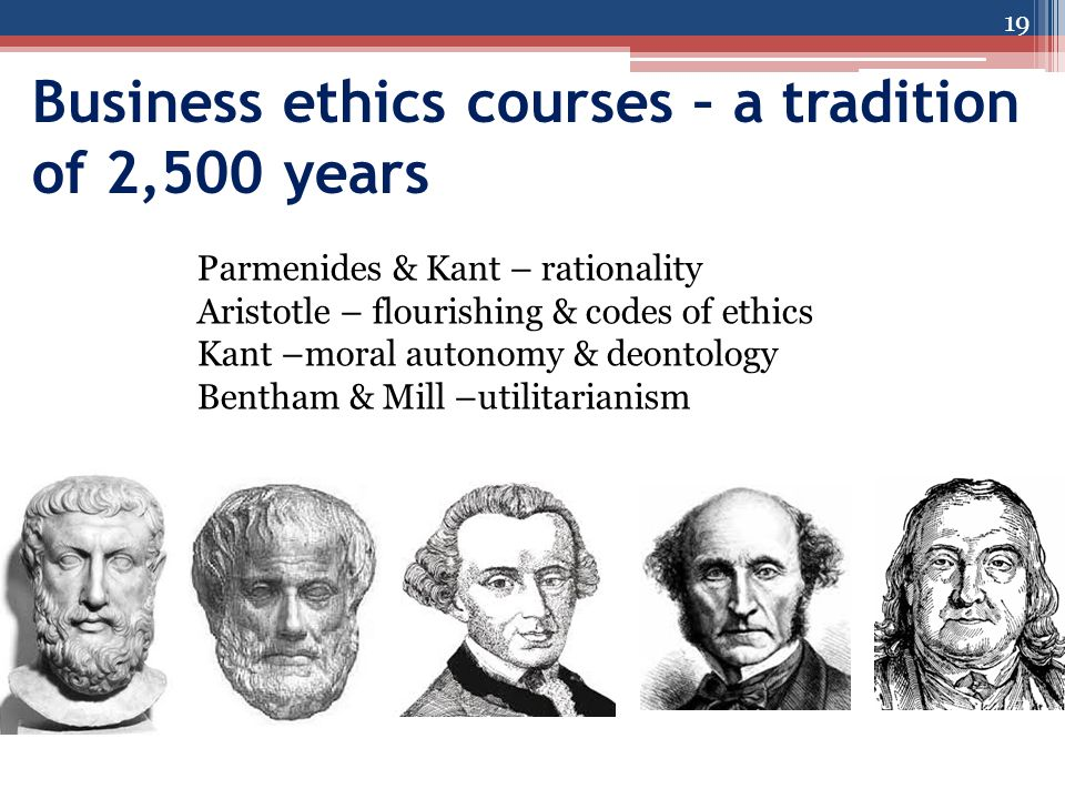 Business ethics courses – a tradition of 2,500 years 19 Parmenides & Kant – rationality Aristotle – flourishing & codes of ethics Kant –moral autonomy & deontology Bentham & Mill –utilitarianism