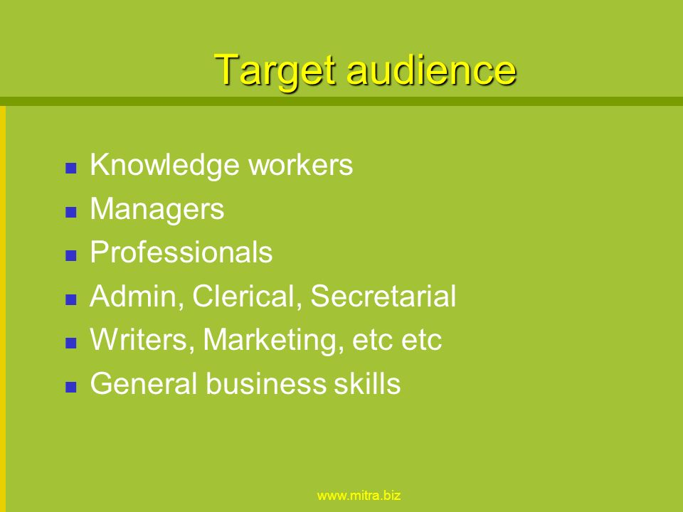 www.mitra.biz Target audience Knowledge workers Managers Professionals Admin, Clerical, Secretarial Writers, Marketing, etc etc General business skills