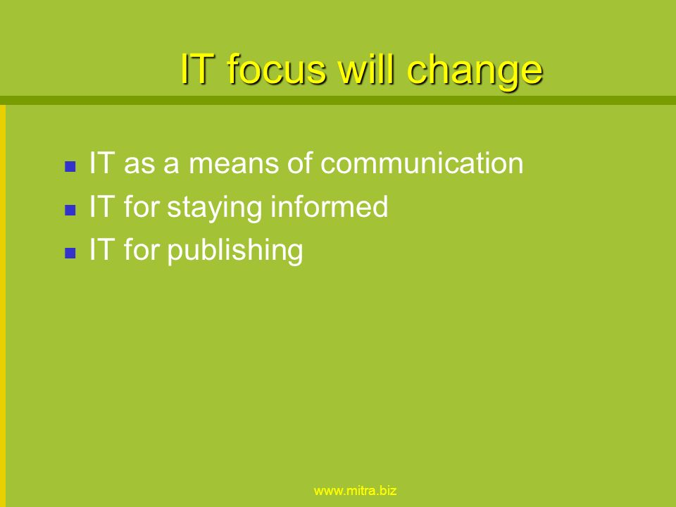 www.mitra.biz IT focus will change IT as a means of communication IT for staying informed IT for publishing