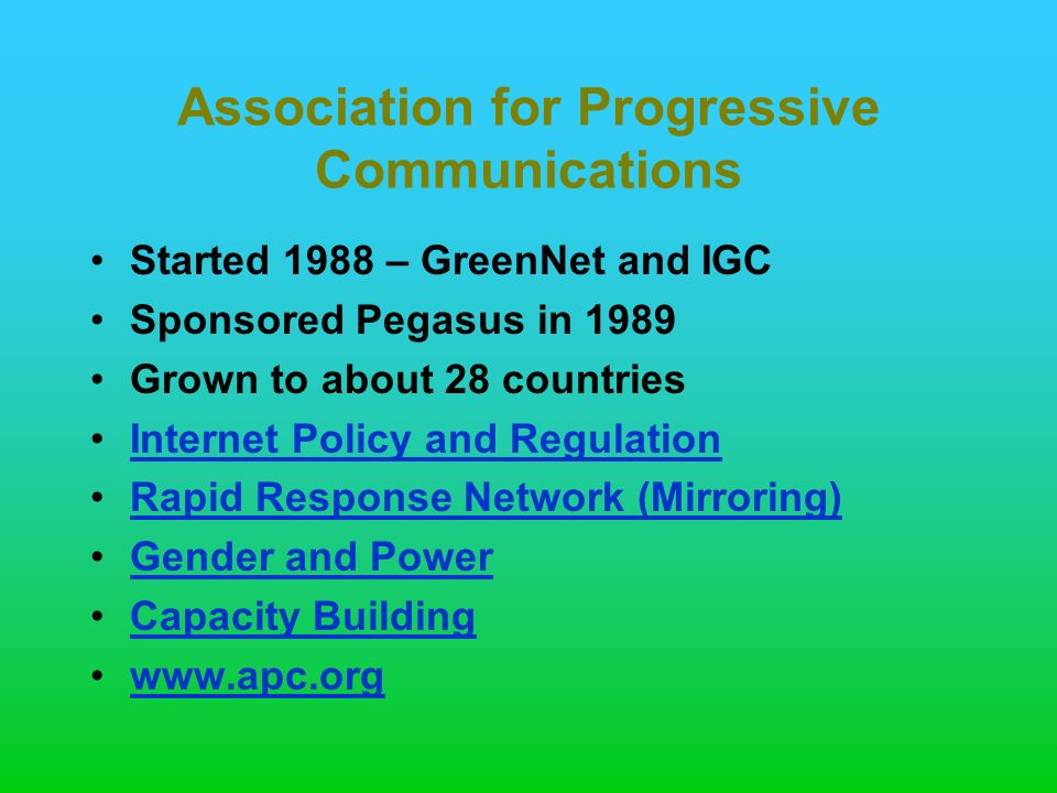 Association for Progressive Communications Started 1988 – GreenNet and IGC Sponsored Pegasus in 1989 Grown to about 28 countries Internet Policy and Regulation Rapid Response Network (Mirroring) Gender and Power Capacity Building www.apc.org