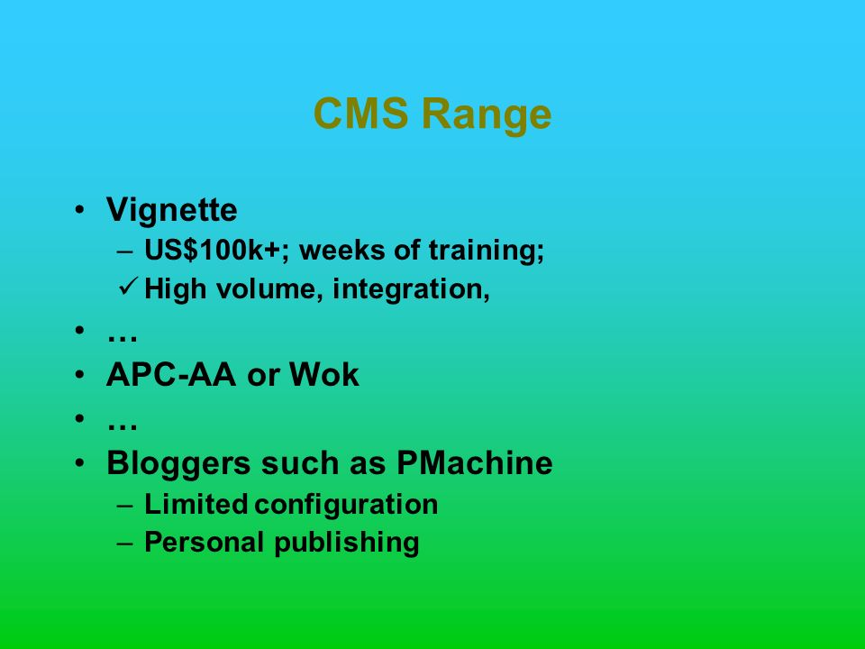 CMS Range Vignette –US$100k+; weeks of training; High volume, integration, … APC-AA or Wok … Bloggers such as PMachine –Limited configuration –Personal publishing
