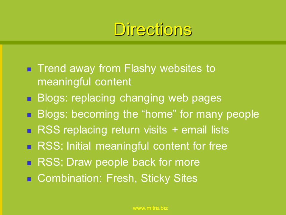 Directions Trend away from Flashy websites to meaningful content Blogs: replacing changing web pages Blogs: becoming the home for many people RSS replacing return visits +  lists RSS: Initial meaningful content for free RSS: Draw people back for more Combination: Fresh, Sticky Sites