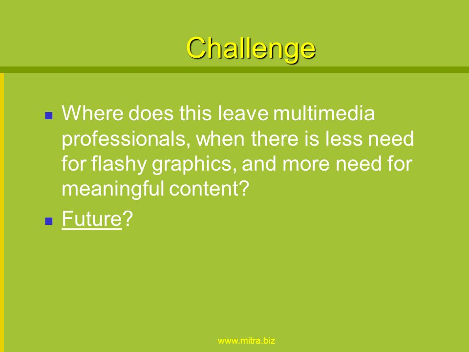 Challenge Where does this leave multimedia professionals, when there is less need for flashy graphics, and more need for meaningful content.