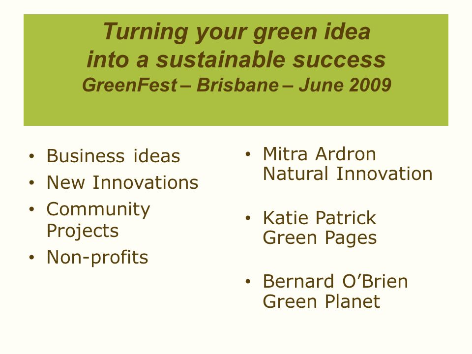 Turning your green idea into a sustainable success GreenFest – Brisbane – June 2009 Business ideas New Innovations Community Projects Non-profits Mitr