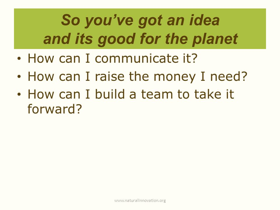 So youve got an idea and its good for the planet How can I communicate it? How can I raise the money I need? How can I build a team to take it forward