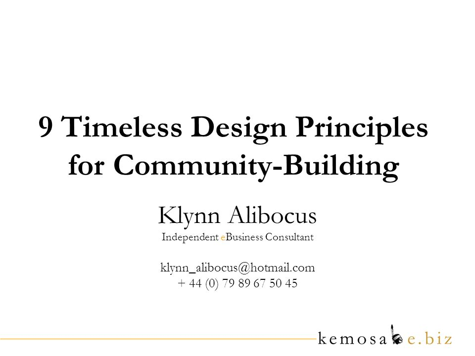 9 Timeless Design Principles for Community-Building Klynn Alibocus Independent eBusiness Consultant klynn_alibocus@hotmail.com + 44 (0) 79 89 67 50 45