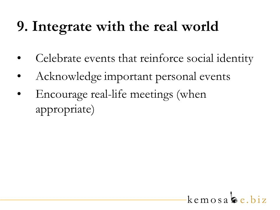 9. Integrate with the real world Celebrate events that reinforce social identity Acknowledge important personal events Encourage real-life meetings (w