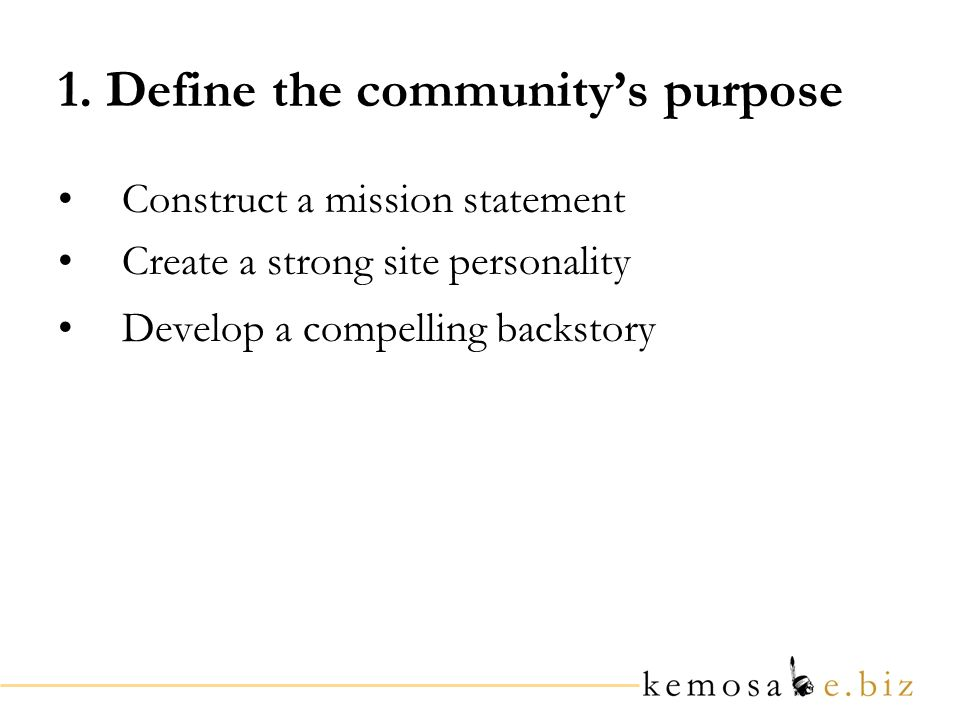 1. Define the communitys purpose Construct a mission statement Create a strong site personality Develop a compelling backstory