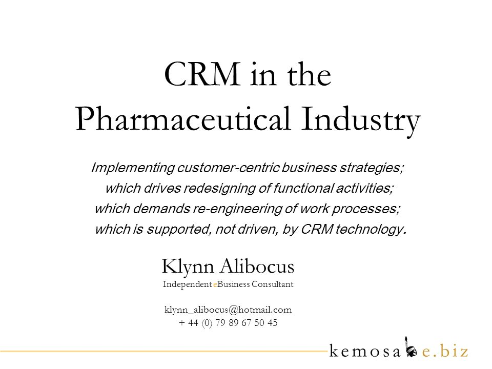 CRM in the Pharmaceutical Industry Klynn Alibocus Independent eBusiness Consultant klynn_alibocus@hotmail.com + 44 (0) 79 89 67 50 45 Implementing customer-centric business strategies; which drives redesigning of functional activities; which demands re-engineering of work processes; which is supported, not driven, by CRM technology.