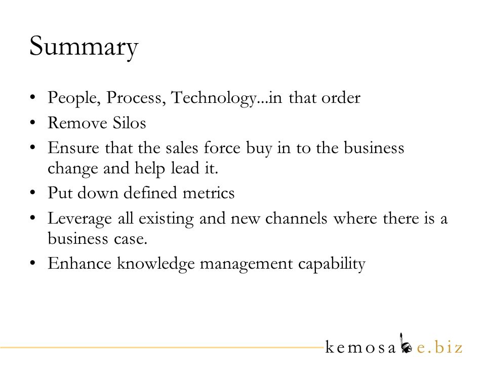 Summary People, Process, Technology...in that order Remove Silos Ensure that the sales force buy in to the business change and help lead it.