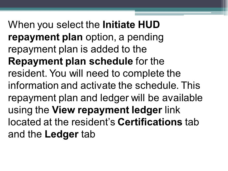 When you select the Initiate HUD repayment plan option, a pending repayment plan is added to the Repayment plan schedule for the resident. You will ne