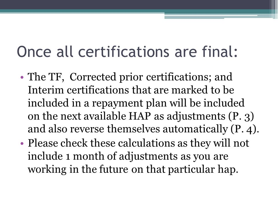 Once all certifications are final: The TF, Corrected prior certifications; and Interim certifications that are marked to be included in a repayment plan will be included on the next available HAP as adjustments (P.