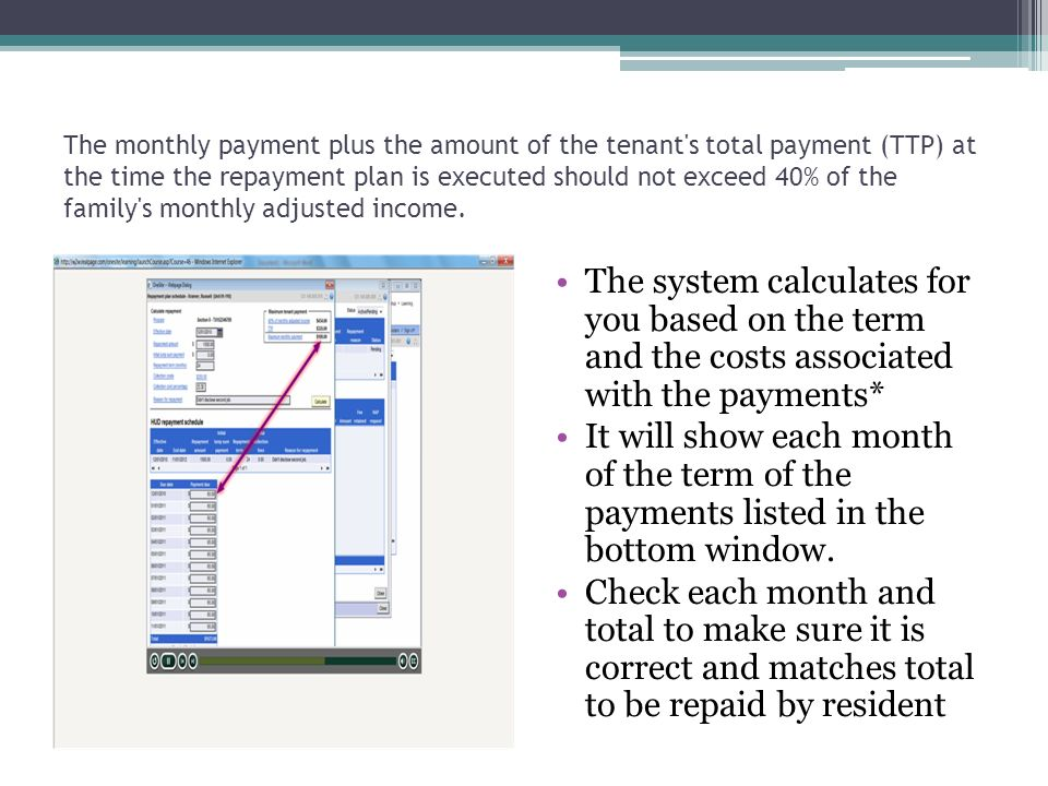 The monthly payment plus the amount of the tenant's total payment (TTP) at the time the repayment plan is executed should not exceed 40% of the family